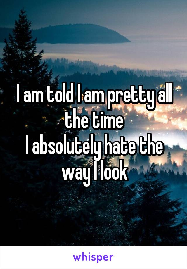 I am told I am pretty all the time I absolutely hate the way I look