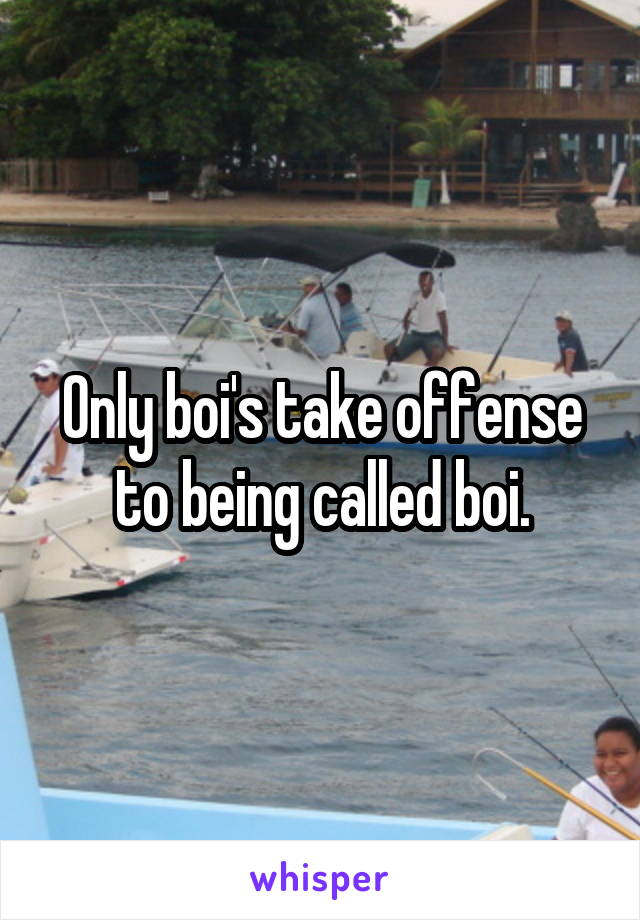 Only boi's take offense to being called boi.
