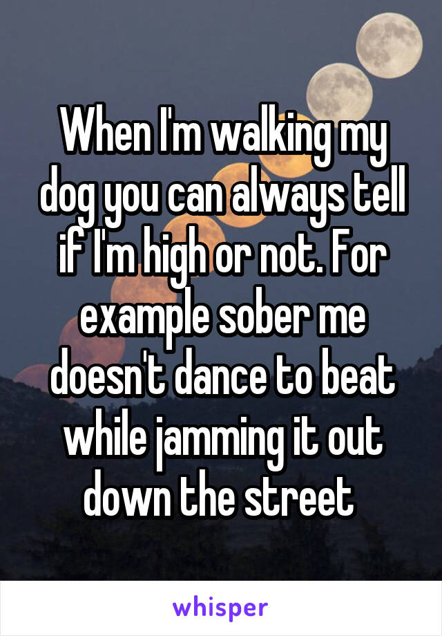 When I'm walking my dog you can always tell if I'm high or not. For example sober me doesn't dance to beat while jamming it out down the street