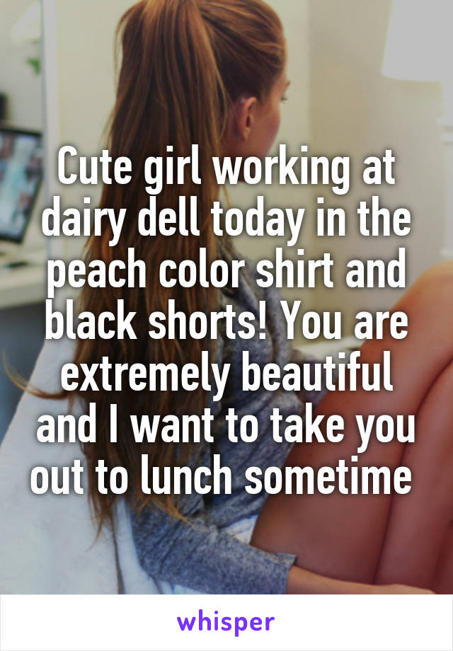 Cute girl working at dairy dell today in the peach color shirt and black shorts! You are extremely beautiful and I want to take you out to lunch sometime