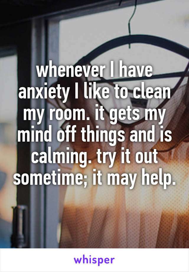 whenever I have anxiety I like to clean my room. it gets my mind off things and is calming. try it out sometime; it may help.