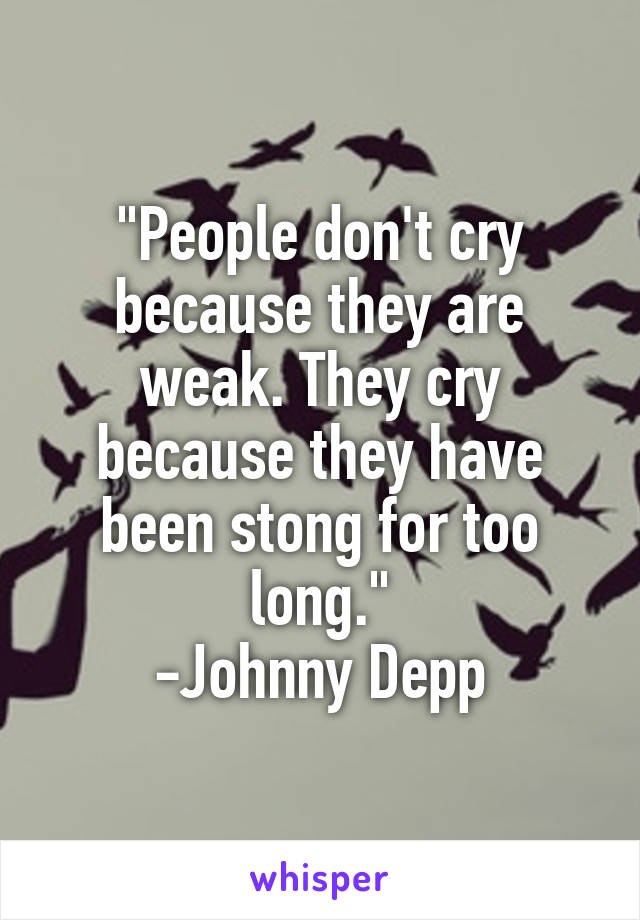 """People don't cry because they are weak. They cry because they have been stong for too long."" -Johnny Depp"
