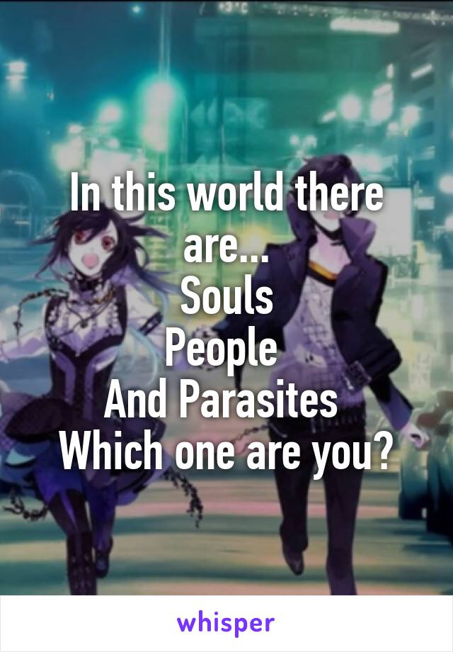 In this world there are... Souls People  And Parasites  Which one are you?