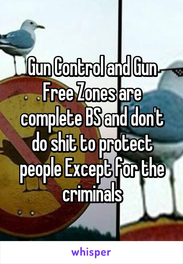 Gun Control and Gun Free Zones are complete BS and don't do shit to protect people Except for the criminals