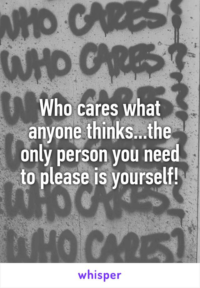 Who cares what anyone thinks...the only person you need to please is yourself!