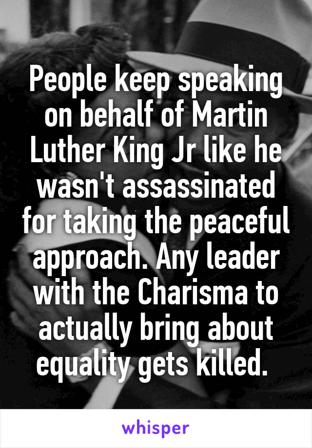 People keep speaking on behalf of Martin Luther King Jr like he wasn't assassinated for taking the peaceful approach. Any leader with the Charisma to actually bring about equality gets killed.
