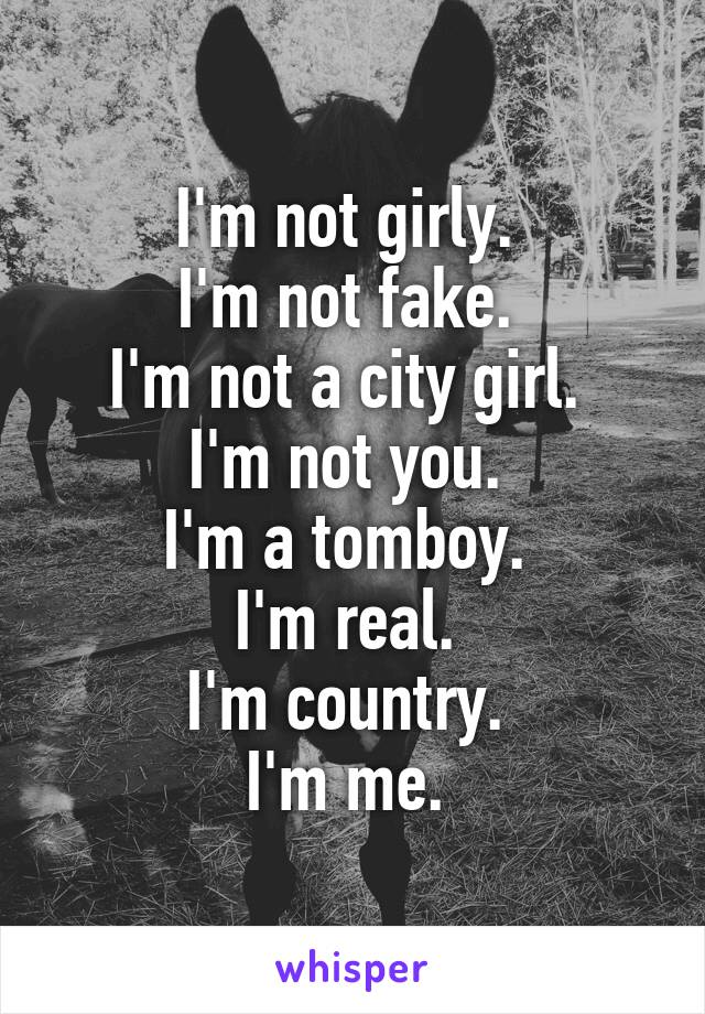 I'm not girly.  I'm not fake.  I'm not a city girl.  I'm not you.  I'm a tomboy.  I'm real.  I'm country.  I'm me.