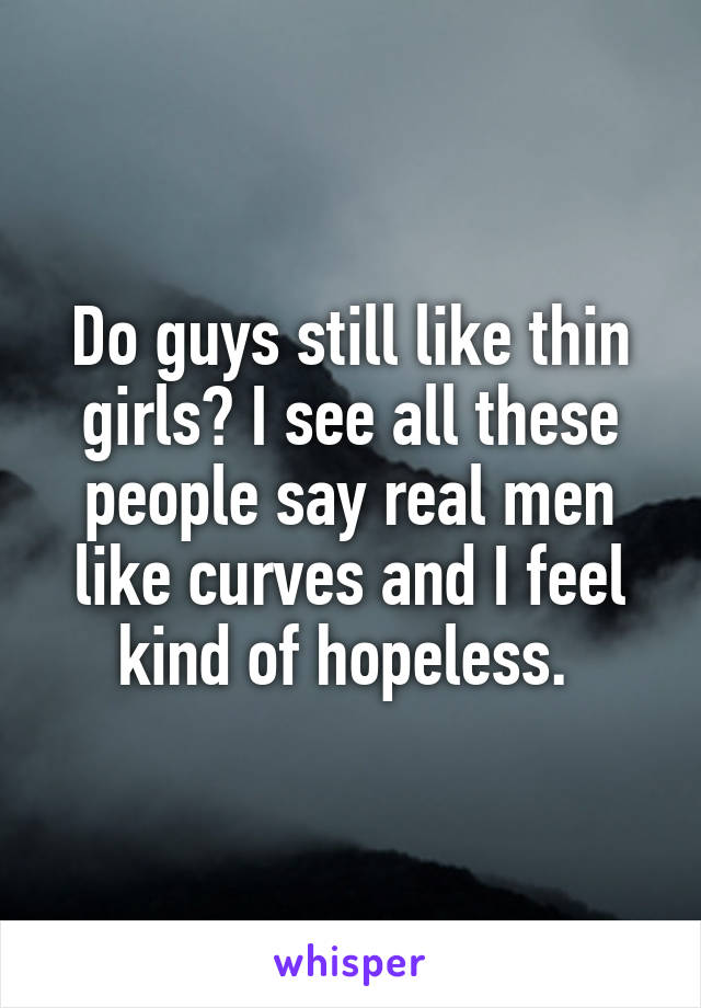 Do guys still like thin girls? I see all these people say real men like curves and I feel kind of hopeless.