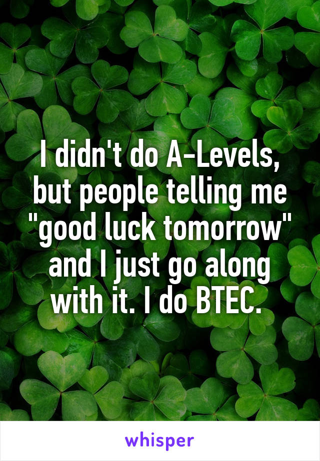 """I didn't do A-Levels, but people telling me """"good luck tomorrow"""" and I just go along with it. I do BTEC."""