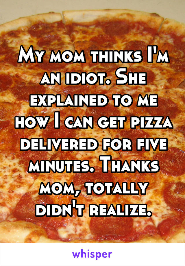 My mom thinks I'm an idiot. She explained to me how I can get pizza delivered for five minutes. Thanks mom, totally didn't realize.