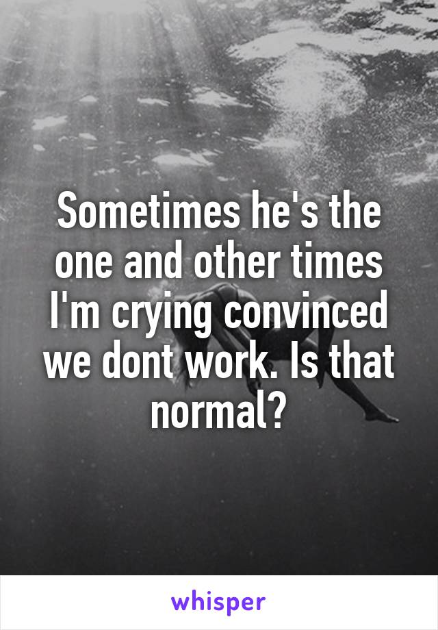 Sometimes he's the one and other times I'm crying convinced we dont work. Is that normal?