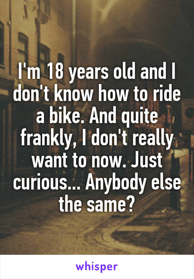 I'm 18 years old and I don't know how to ride a bike. And quite frankly, I don't really want to now. Just curious... Anybody else the same?