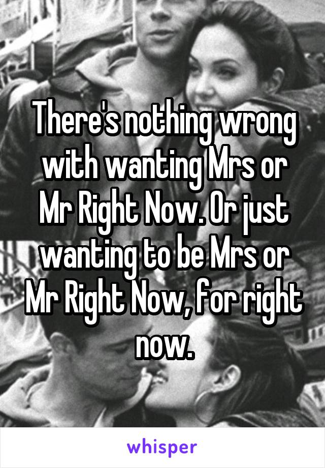 There's nothing wrong with wanting Mrs or Mr Right Now. Or just wanting to be Mrs or Mr Right Now, for right now.