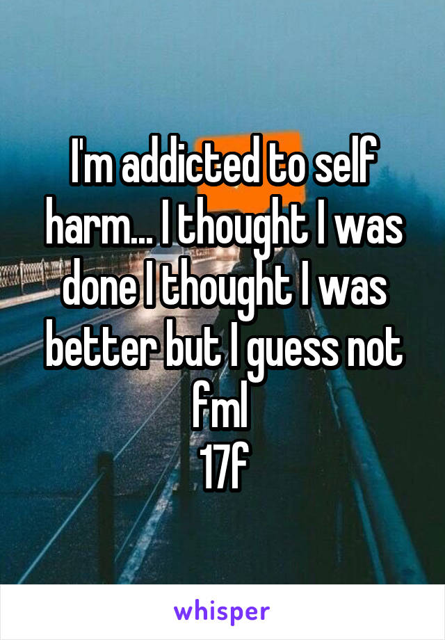 I'm addicted to self harm... I thought I was done I thought I was better but I guess not fml  17f