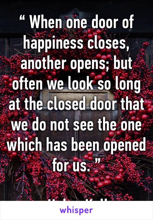""""""" When one door of happiness closes, another opens; but often we look so long at the closed door that we do not see the one which has been opened for us. """"  — Helen Keller"""