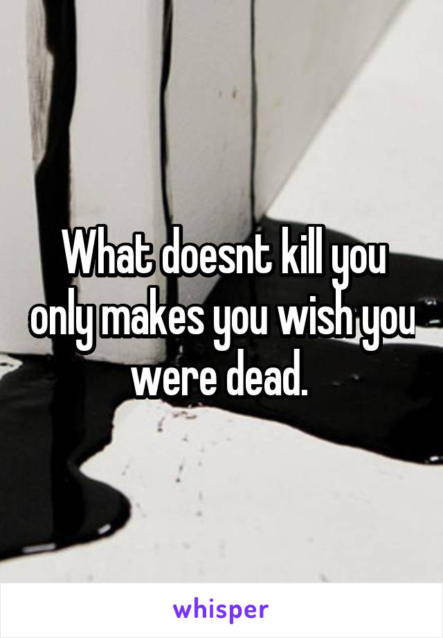 What doesnt kill you only makes you wish you were dead.