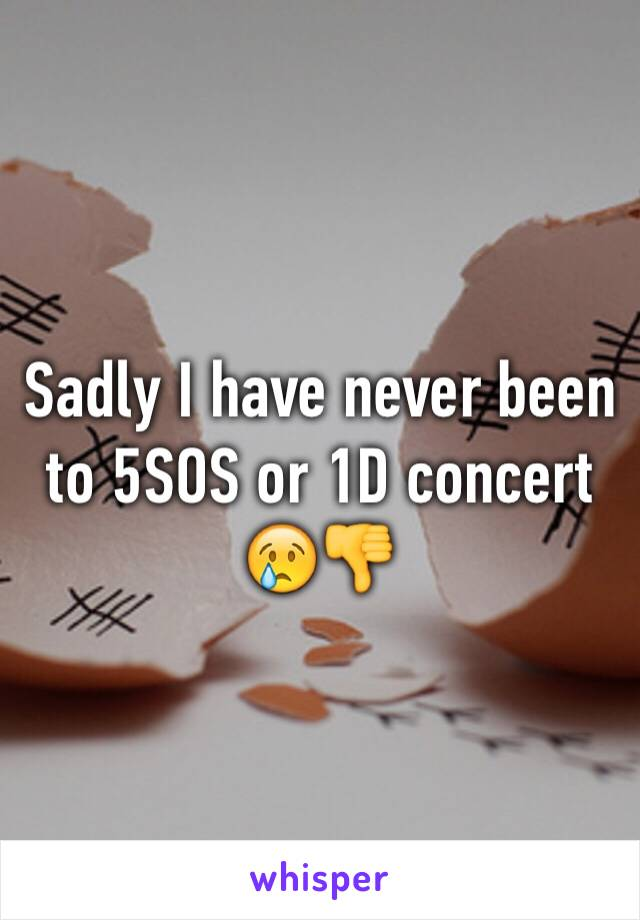 Sadly I have never been to 5SOS or 1D concert 😢👎