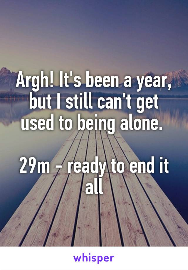 Argh! It's been a year, but I still can't get used to being alone.   29m - ready to end it all