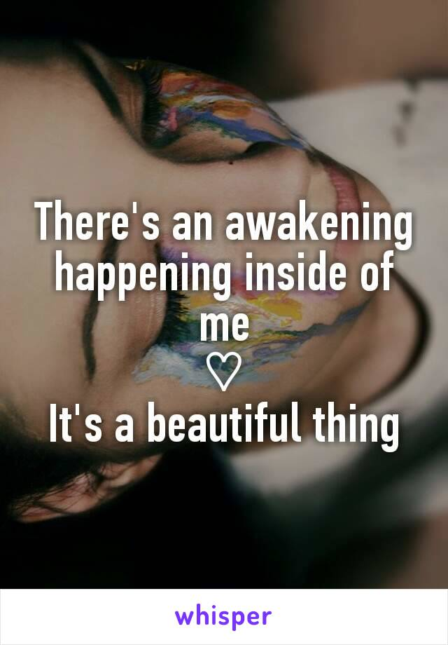 There's an awakening happening inside of me ♡ It's a beautiful thing