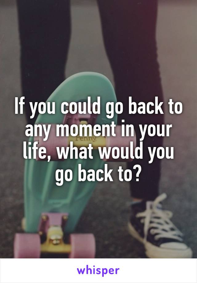 If you could go back to any moment in your life, what would you go back to?