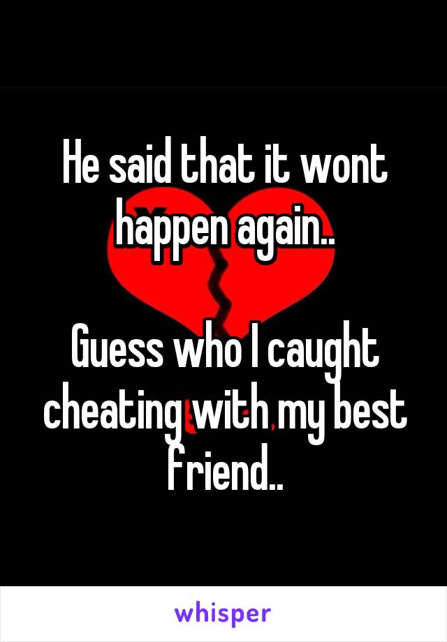 He said that it wont happen again..  Guess who I caught cheating with my best friend..