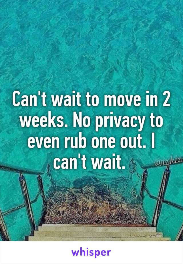 Can't wait to move in 2 weeks. No privacy to even rub one out. I can't wait.