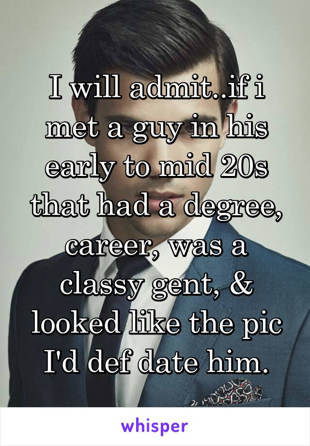 I will admit..if i met a guy in his early to mid 20s that had a degree, career, was a classy gent, & looked like the pic I'd def date him.
