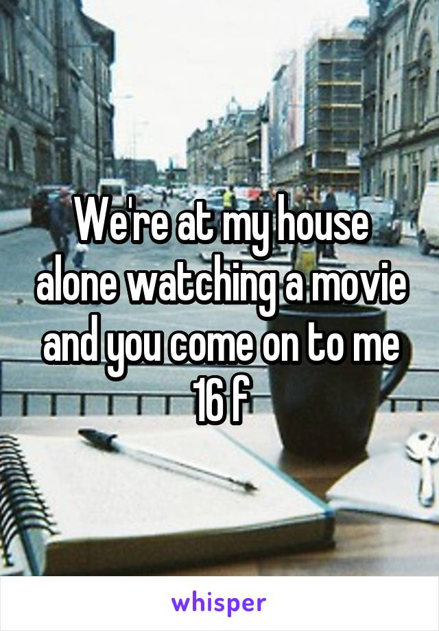 We're at my house alone watching a movie and you come on to me 16 f