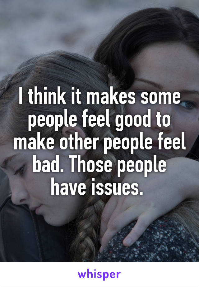 I think it makes some people feel good to make other people feel bad. Those people have issues.