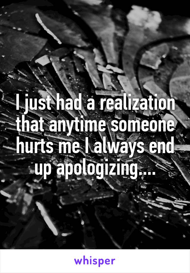I just had a realization that anytime someone hurts me I always end up apologizing....