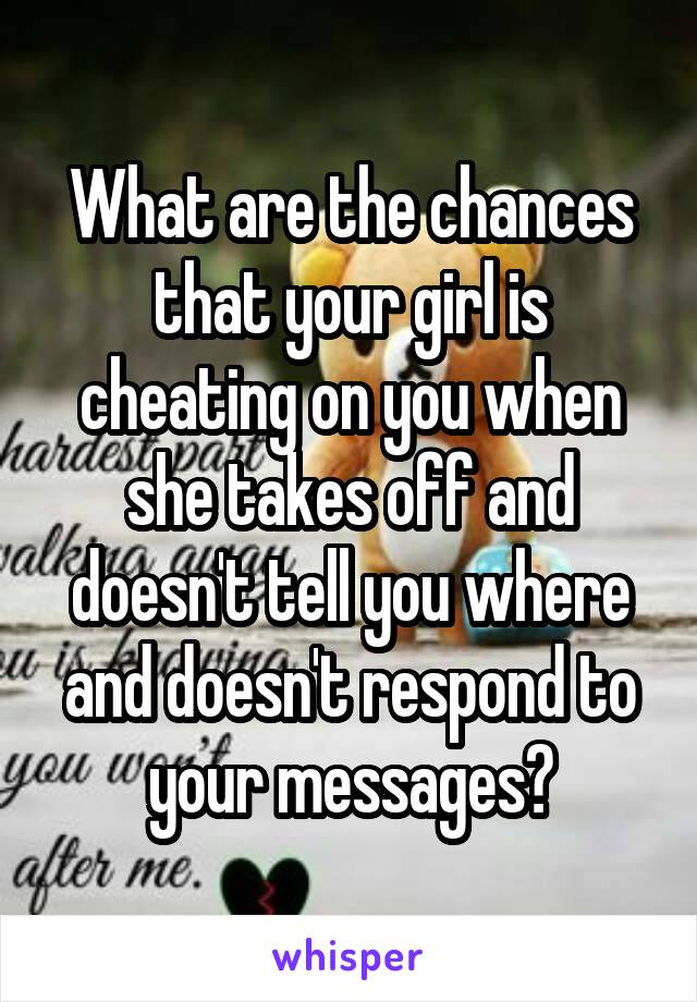 What are the chances that your girl is cheating on you when she takes off and doesn't tell you where and doesn't respond to your messages?