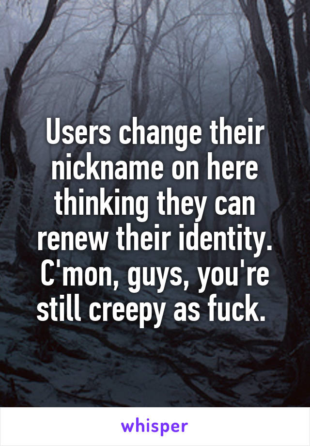 Users change their nickname on here thinking they can renew their identity. C'mon, guys, you're still creepy as fuck.