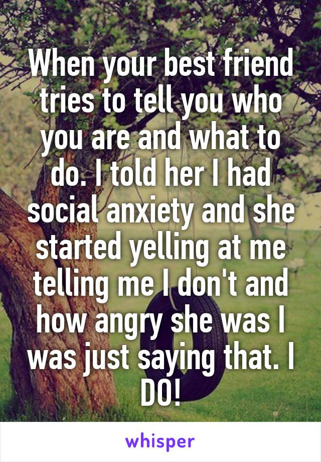 When your best friend tries to tell you who you are and what to do. I told her I had social anxiety and she started yelling at me telling me I don't and how angry she was I was just saying that. I DO!