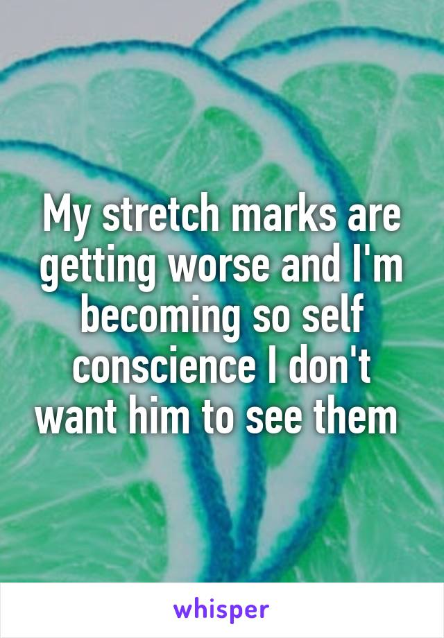 My stretch marks are getting worse and I'm becoming so self conscience I don't want him to see them