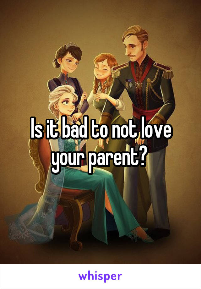 Is it bad to not love your parent?