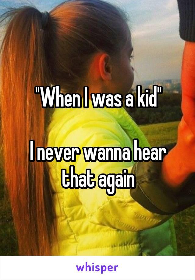 """""""When I was a kid""""  I never wanna hear that again"""