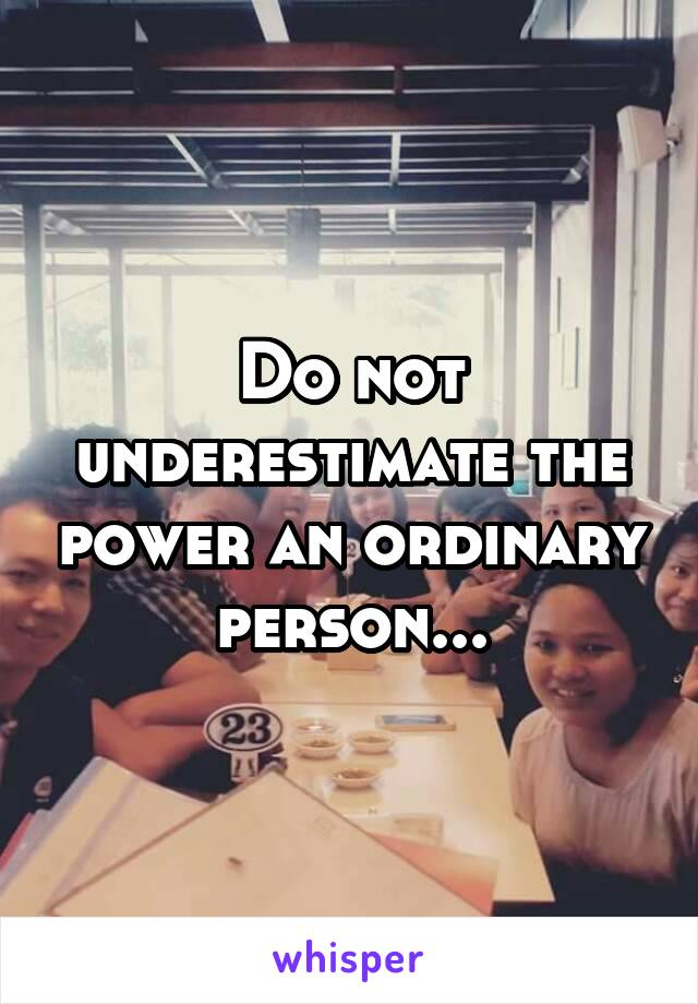 Do not underestimate the power an ordinary person...