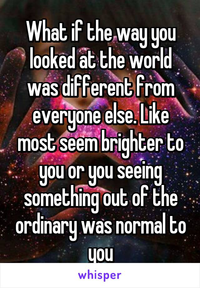 What if the way you looked at the world was different from everyone else. Like most seem brighter to you or you seeing something out of the ordinary was normal to you