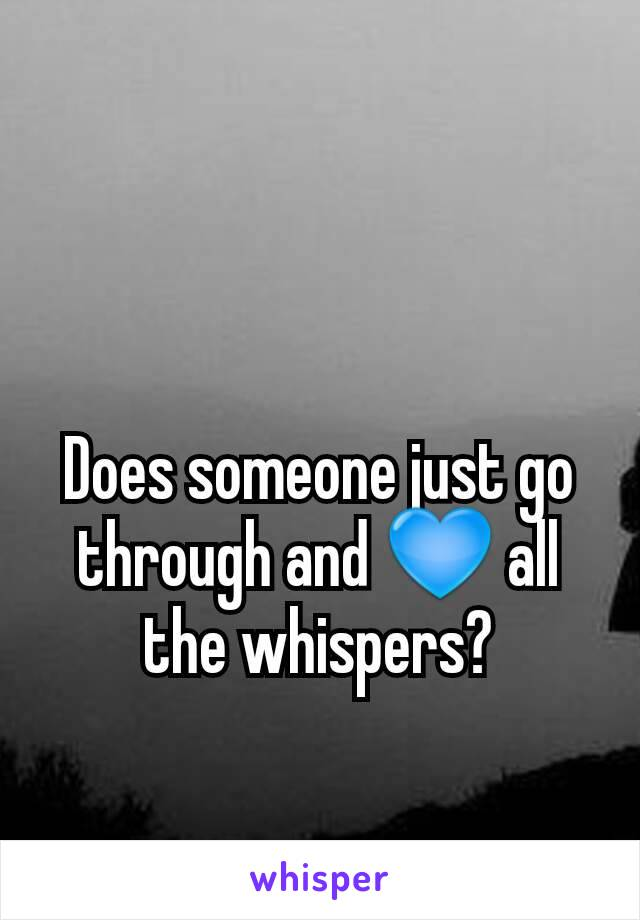 Does someone just go through and 💙 all the whispers?