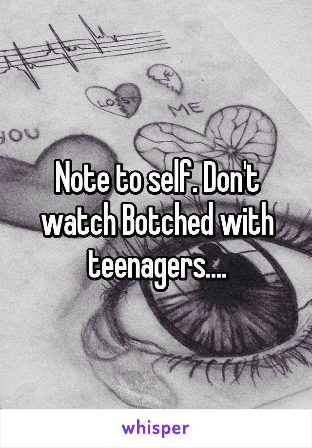 Note to self. Don't watch Botched with teenagers....