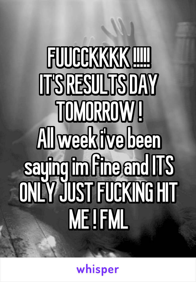 FUUCCKKKK !!!!! IT'S RESULTS DAY TOMORROW ! All week i've been saying im fine and ITS ONLY JUST FUCKING HIT ME ! FML