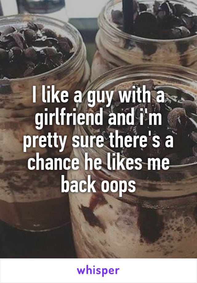 I like a guy with a girlfriend and i'm pretty sure there's a chance he likes me back oops