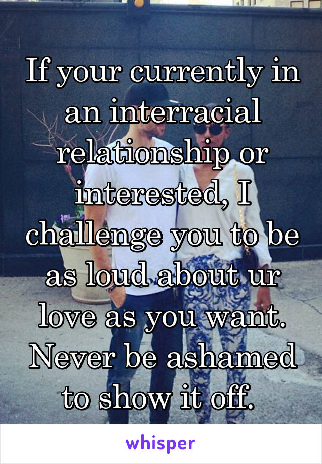 If your currently in an interracial relationship or interested, I challenge you to be as loud about ur love as you want. Never be ashamed to show it off.