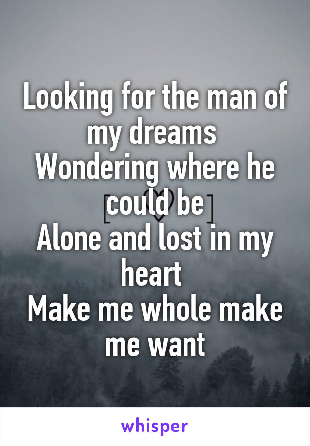 Looking for the man of my dreams  Wondering where he could be Alone and lost in my heart  Make me whole make me want