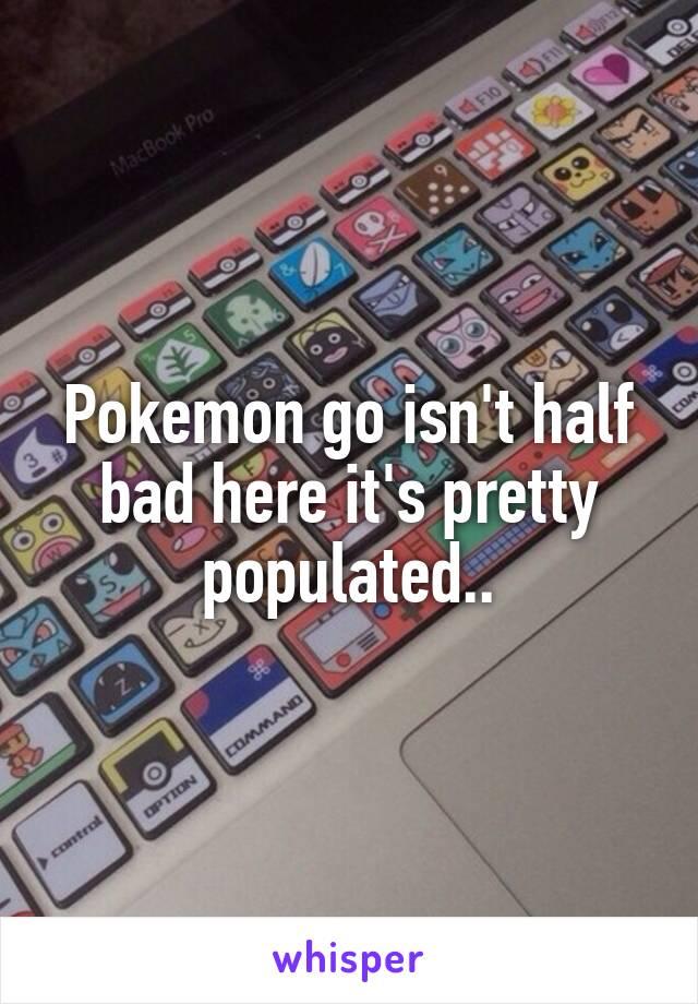 Pokemon go isn't half bad here it's pretty populated..
