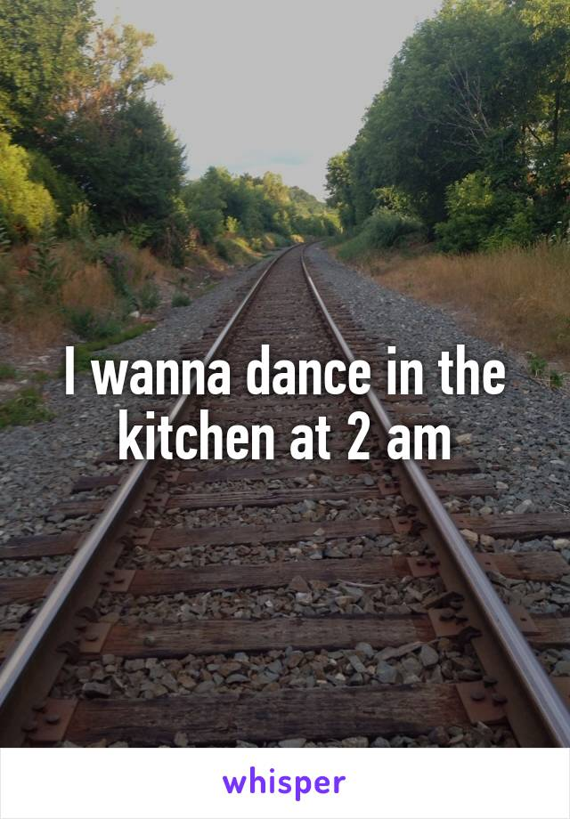 I wanna dance in the kitchen at 2 am