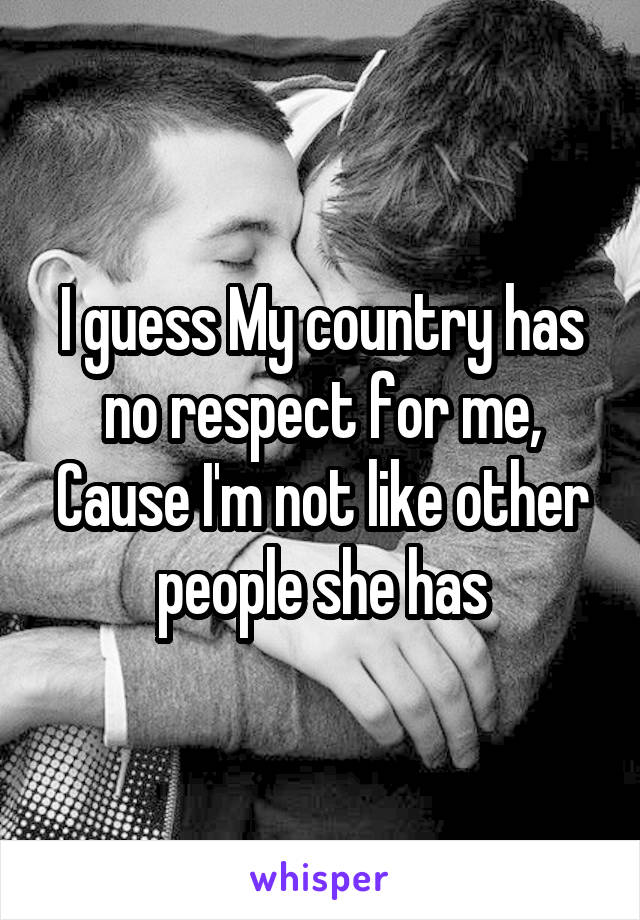 I guess My country has no respect for me, Cause I'm not like other people she has