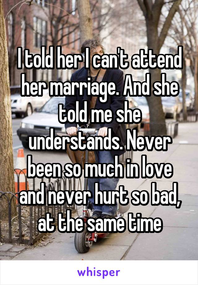 I told her I can't attend her marriage. And she told me she understands. Never been so much in love and never hurt so bad, at the same time