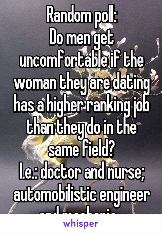Random poll: Do men get uncomfortable if the woman they are dating has a higher ranking job than they do in the same field? I.e.: doctor and nurse; automobilistic engineer and mechanic...