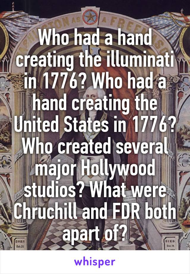 Who had a hand creating the illuminati in 1776? Who had a hand creating the United States in 1776? Who created several major Hollywood studios? What were Chruchill and FDR both apart of?